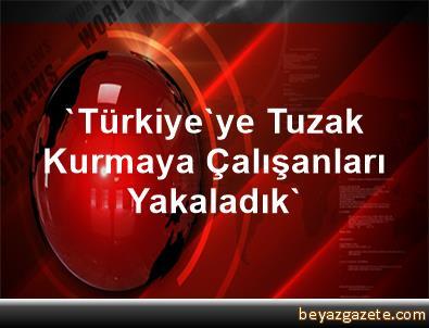 'Türkiye'ye Tuzak Kurmaya Çalışanları Yakaladık'