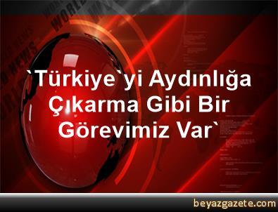 'Türkiye'yi Aydınlığa Çıkarma Gibi Bir Görevimiz Var'