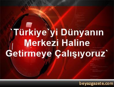 'Türkiye'yi Dünyanın Merkezi Haline Getirmeye Çalışıyoruz'