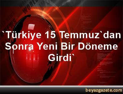 'Türkiye 15 Temmuz'dan Sonra Yeni Bir Döneme Girdi'