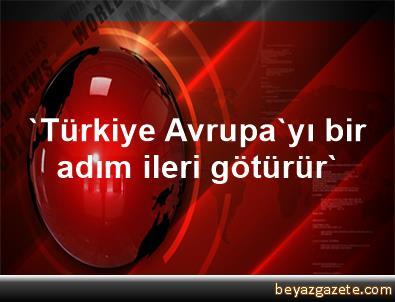 'Türkiye Avrupa'yı bir adım ileri götürür'