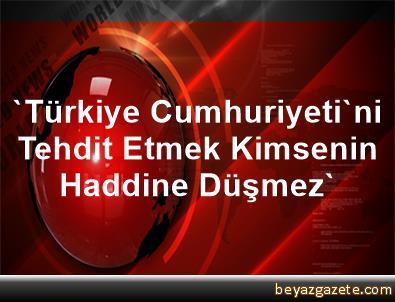 'Türkiye Cumhuriyeti'ni Tehdit Etmek Kimsenin Haddine Düşmez'
