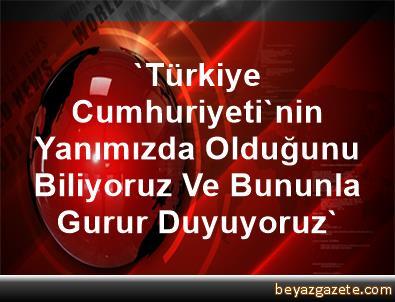 'Türkiye Cumhuriyeti'nin Yanımızda Olduğunu Biliyoruz Ve Bununla Gurur Duyuyoruz'