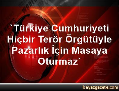 'Türkiye Cumhuriyeti Hiçbir Terör Örgütüyle Pazarlık İçin Masaya Oturmaz'