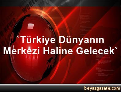 'Türkiye Dünyanın Merkezi Haline Gelecek'
