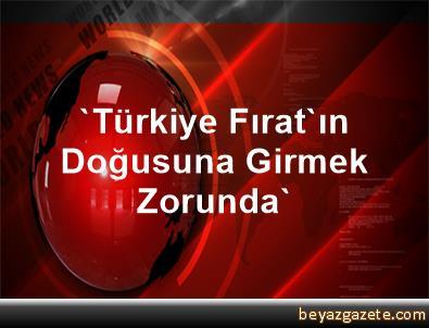 'Türkiye Fırat'ın Doğusuna Girmek Zorunda'