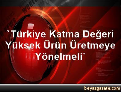 'Türkiye Katma Değeri Yüksek Ürün Üretmeye Yönelmeli'
