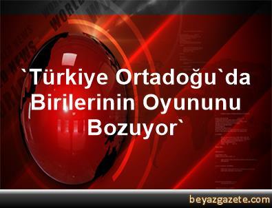 'Türkiye Ortadoğu'da Birilerinin Oyununu Bozuyor'
