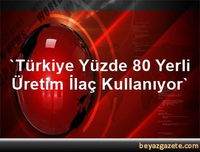 'Türkiye, Yüzde 80 Yerli Üretim İlaç Kullanıyor'