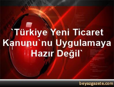 'Türkiye, Yeni Ticaret Kanunu'nu Uygulamaya Hazır Değil'
