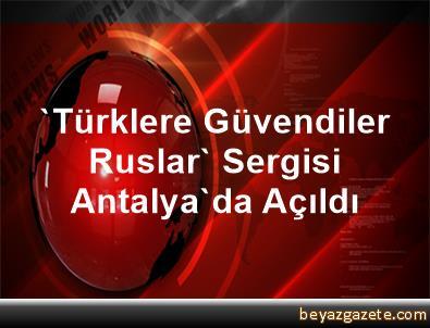 'Türklere Güvendiler Ruslar' Sergisi Antalya'da Açıldı
