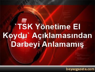 'TSK Yönetime El Koydu' Açıklamasından Darbeyi Anlamamış