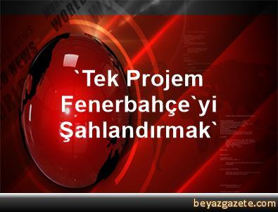 'Tek Projem Fenerbahçe'yi Şahlandırmak'