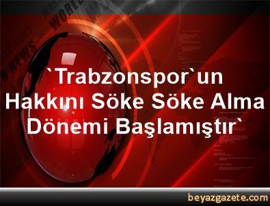 'Trabzonspor'un Hakkını Söke Söke Alma Dönemi Başlamıştır'