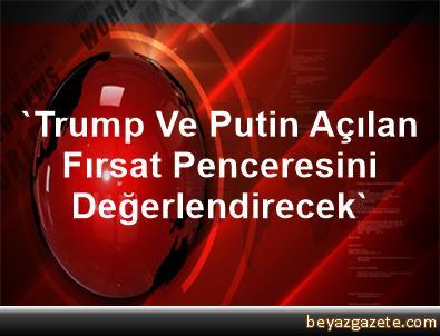 'Trump Ve Putin Açılan Fırsat Penceresini Değerlendirecek'