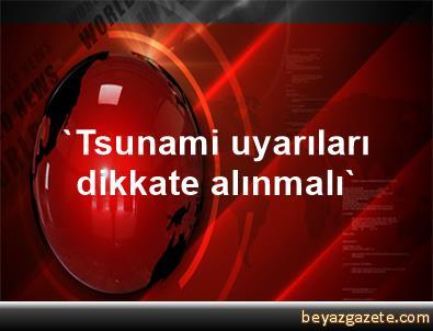 'Tsunami uyarıları dikkate alınmalı'