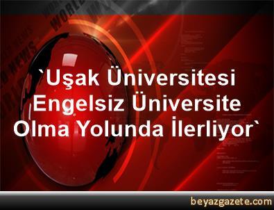 'Uşak Üniversitesi Engelsiz Üniversite Olma Yolunda İlerliyor'