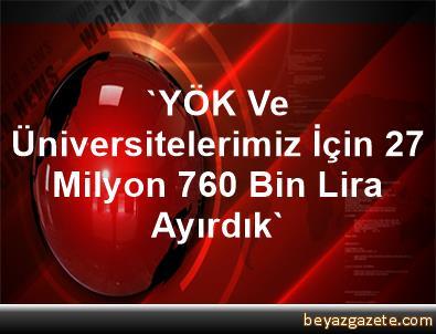 'YÖK Ve Üniversitelerimiz İçin 27 Milyon 760 Bin Lira Ayırdık'