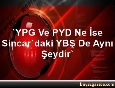 'YPG Ve PYD Ne İse Sincar'daki YBŞ De Aynı Şeydir'