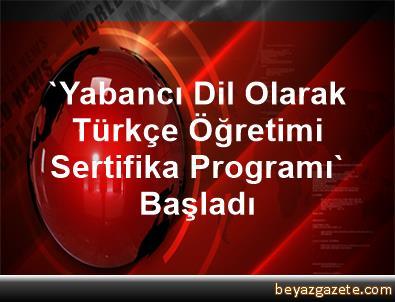 'Yabancı Dil Olarak Türkçe Öğretimi Sertifika Programı' Başladı