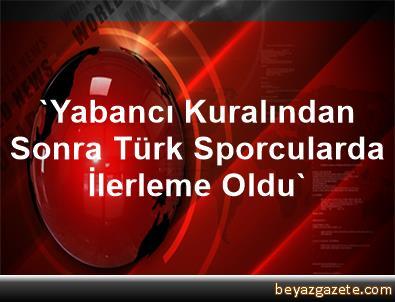 'Yabancı Kuralından Sonra Türk Sporcularda İlerleme Oldu'