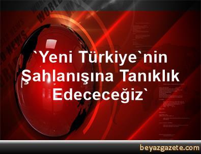 'Yeni Türkiye'nin Şahlanışına Tanıklık Edececeğiz'