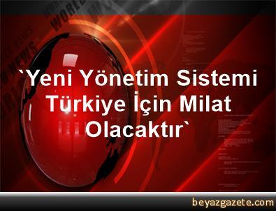 'Yeni Yönetim Sistemi Türkiye İçin Milat Olacaktır'