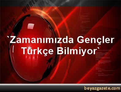 'Zamanımızda Gençler Türkçe Bilmiyor'