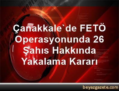 Çanakkale'de FETÖ Operasyonunda 26 Şahıs Hakkında Yakalama Kararı