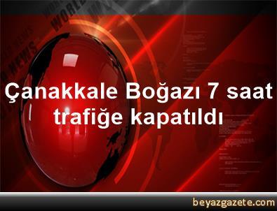 Çanakkale Boğazı 7 saat trafiğe kapatıldı
