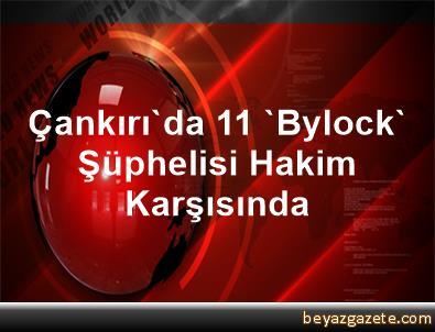 Çankırı'da 11 'Bylock' Şüphelisi Hakim Karşısında