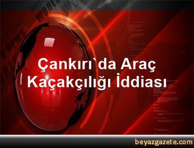 Çankırı'da Araç Kaçakçılığı İddiası