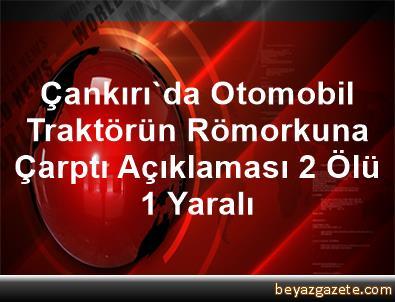 Çankırı'da Otomobil Traktörün Römorkuna Çarptı Açıklaması 2 Ölü, 1 Yaralı