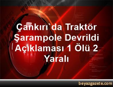 Çankırı'da Traktör Şarampole Devrildi Açıklaması 1 Ölü, 2 Yaralı