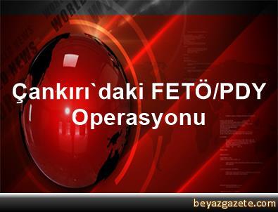 Çankırı'daki FETÖ/PDY Operasyonu