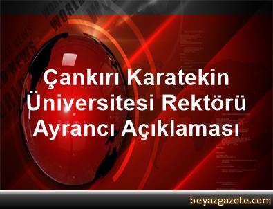 Çankırı Karatekin Üniversitesi Rektörü Ayrancı Açıklaması