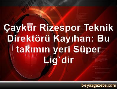 Çaykur Rizespor Teknik Direktörü Kayıhan: Bu takımın yeri Süper Lig'dir