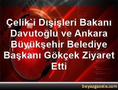 Çelik'i Dışişleri Bakanı Davutoğlu ve Ankara Büyükşehir Belediye Başkanı Gökçek Ziyaret Etti
