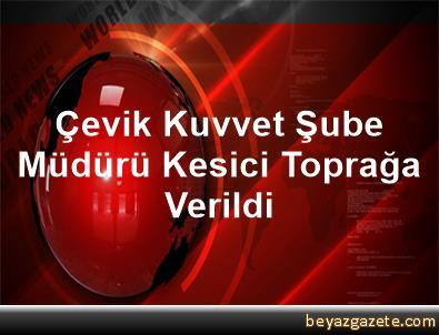 Çevik Kuvvet Şube Müdürü Kesici Toprağa Verildi