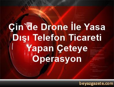 Çin'de Drone İle Yasa Dışı Telefon Ticareti Yapan Çeteye Operasyon