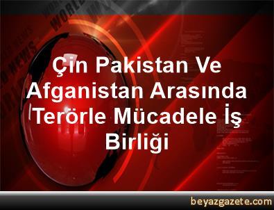 Çin, Pakistan Ve Afganistan Arasında Terörle Mücadele İş Birliği