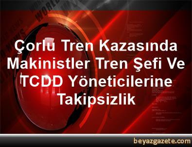 Çorlu Tren Kazasında Makinistler, Tren Şefi Ve TCDD Yöneticilerine Takipsizlik
