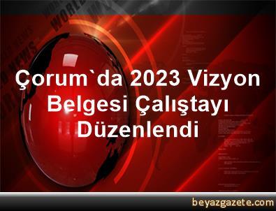Çorum'da 2023 Vizyon Belgesi Çalıştayı Düzenlendi