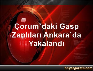 Çorum'daki Gasp Zanlıları Ankara'da Yakalandı