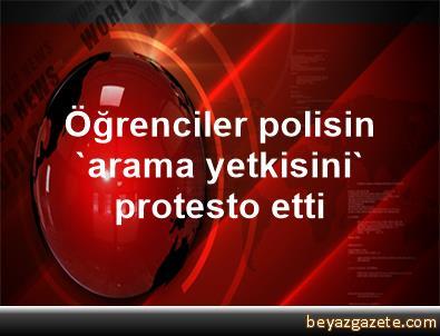 Öğrenciler, polisin 'arama yetkisini' protesto etti