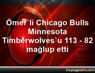 Ömer'li Chicago Bulls, Minnesota Timberwolves'u 113 - 82 mağlup etti