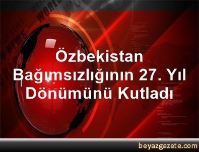 Özbekistan, Bağımsızlığının 27. Yıl Dönümünü Kutladı