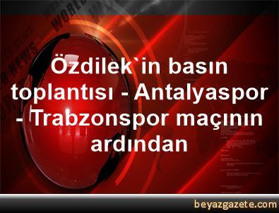 Özdilek'in basın toplantısı - Antalyaspor - Trabzonspor maçının ardından