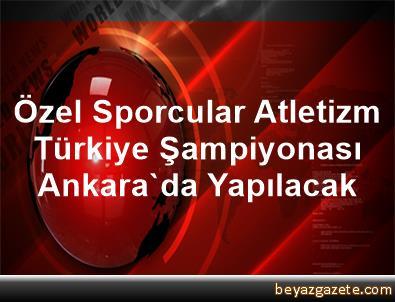 Özel Sporcular Atletizm Türkiye Şampiyonası Ankara'da Yapılacak