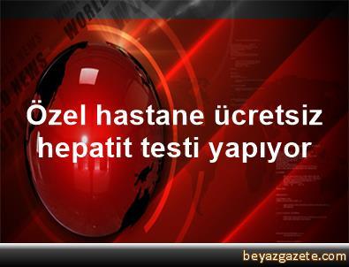 Özel hastane ücretsiz hepatit testi yapıyor